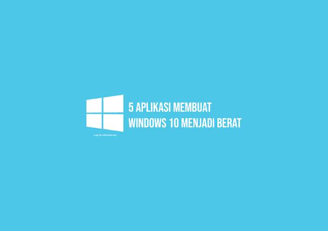 5 Aplikasi yang Membuat Windows 10 Menjadi Berat