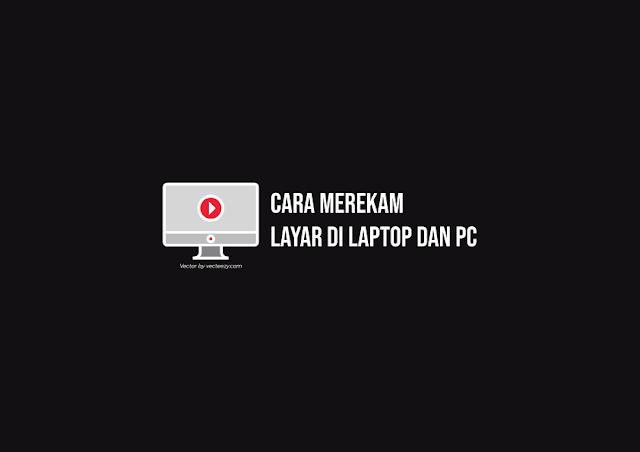 Cara Merekam Layar di Laptop dan PC